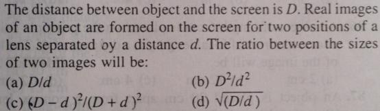 39 Distance between object and screen is d ratio of size of images
