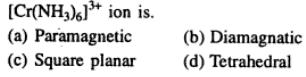 5 Cr(NH3)5 3+ ion is Paramagnetic as has 3 unpaired electrons
